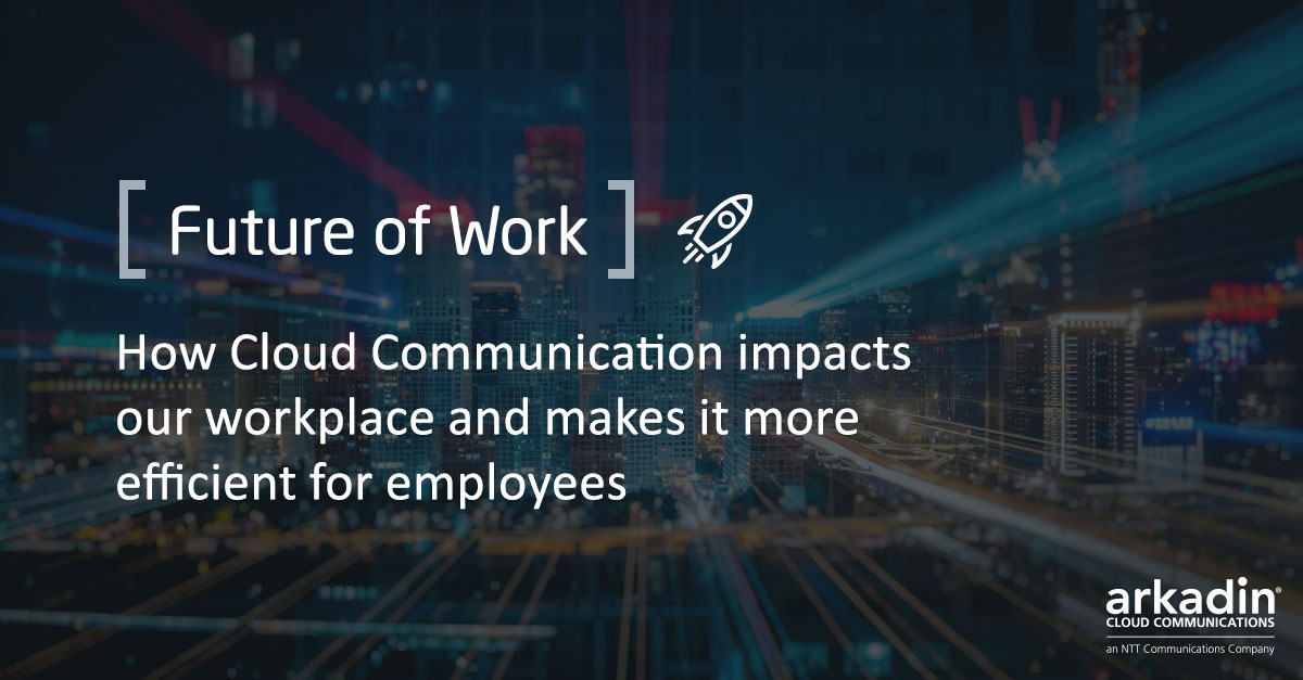 Future of Work: How Cloud Communication impacts our workplace and makes it more efficient for employees
