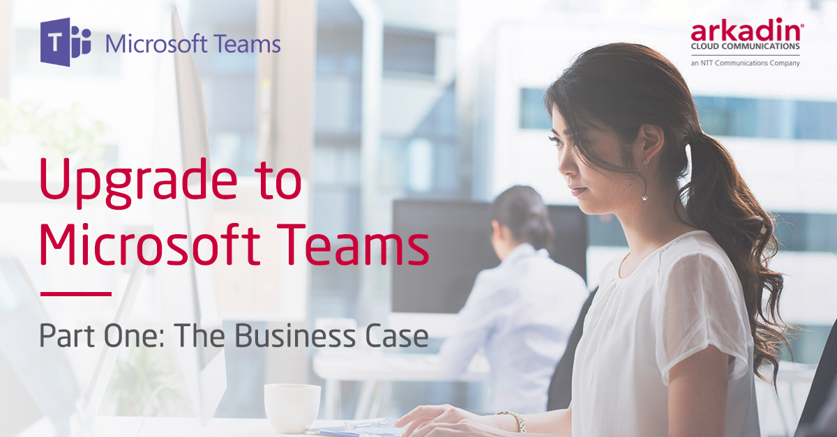 Upgrade to Microsoft Teams - Part One: The Business Case